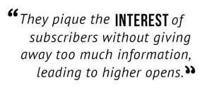 """They pique the interest of subscribers without giving away too much information, leading to higher opens."""