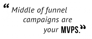 """Middle of funnel campaigns are your MVPs."""