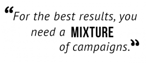 """For the best results, you need a mixture of campaigns."""
