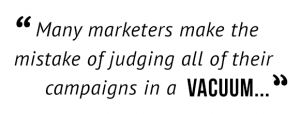 """Many marketers make the mistake of judging all of their campaigns in a vacuum..."""