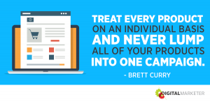 Treat every product on an individual basis and never lump all of your products into one campaign. ~Brett Curry