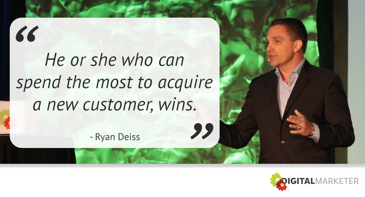 He or she who can spend the most to acquire a new customer, wins. ~Ryan Deiss