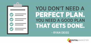 You don't need a perfect plan. You need a good plan that gets done. ~Ryan Deiss