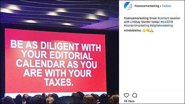 Be as diligent with your editorial calendar as you are with your taxes. ~Lindsay Marder Instagram post from Traffic & Conversion Summit 2018 attendee