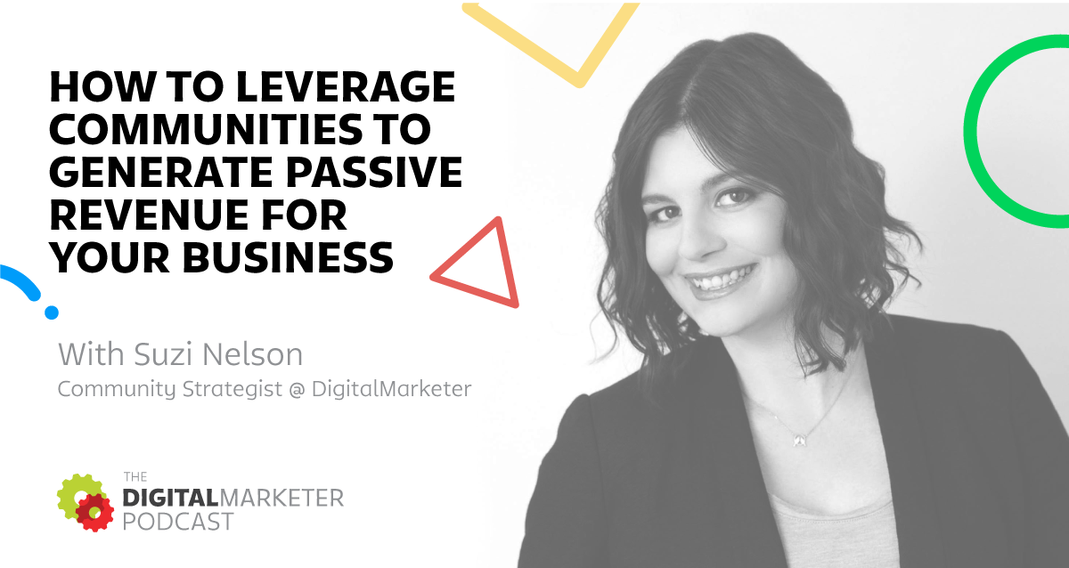 The DigitalMarketer Podcast: Episode 3: Suzi Nelson, Community Strategist @ DigitalMarketer on How To Leverage Communities to Generate Revenue For Your Business