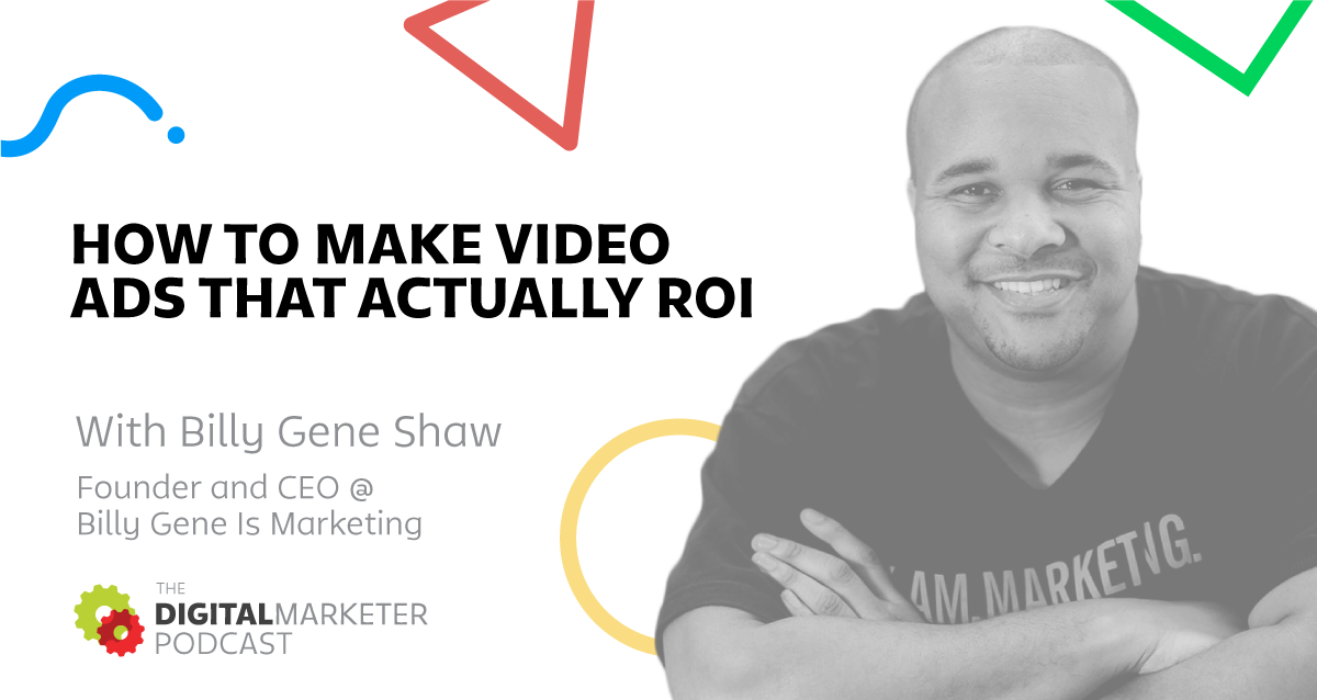The DigitalMarketer Podcast: Episode 4:Billy Gene Shaw, Founder & CEO @ Billy Gene Is Marketing on How To Make Video Ads That Actually ROI