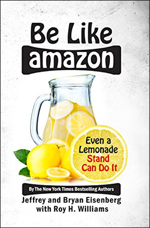 Be Like Amazon: Even a Lemonade Stand Can Do It by Jeffrey Eisenberg, Bryan Eisenberg, & Roy H. Williams