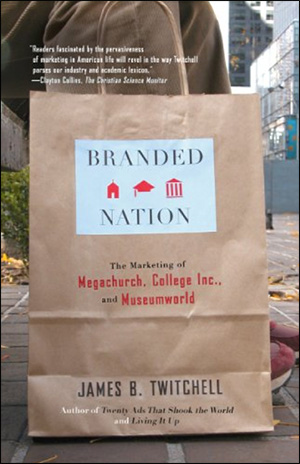 Branded Nation: The Marketing of Megachurch, College Inc., and Museumworld by James B. Twitchell