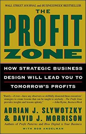 The Profit Zone: How Strategic Business Design Will Lead You to Tomorrow's Profits by Adrian J. Slywotzky, David J. Morrison, & Bob Andelman
