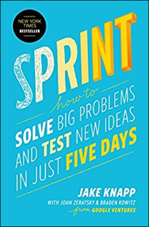 Sprint: How to Solve Big Problems and Test New Ideas in Just Five Days by Jake Knapp, John Zeratsky, & Braden Kowitz