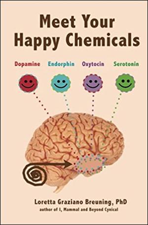 Meet Your Happy Chemicals: Dopamine, Endorphin, Oxytocin, Serotonin by Loretta Graziano Breuning, PhD
