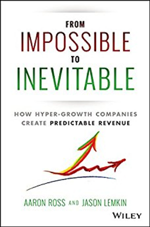 From Impossible to Inevitable: How Hyper-Growth Companies Create Predictable Revenue by Aaron Ross & Jason Lemkin