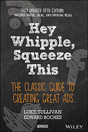 Hey Whipple, Squeeze This: The Classic Guide to Creating Great Ads by Luke Sullivan & Edward Boches