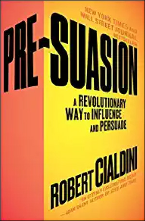 Pre-Suasion: A Revolutionary Way to Influence and Persuade by Robert Cialdini, PhD
