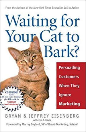 Waiting for Your Cat to Bark?: Persuading Customers When They Ignore Marketing by Bryan Eisenberg & Jeffrey Eisenberg