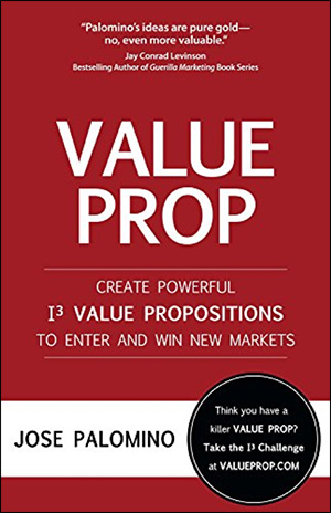 Value Prop: Create Powerful I3 Value Propositions to Enter and Win New Markets by Jose Palomino