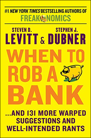 When to Rob a Bank: ...And 131 More Warped Suggestions and Well-Intended Rants by Steven D. Levitt & Stephen J. Dubner