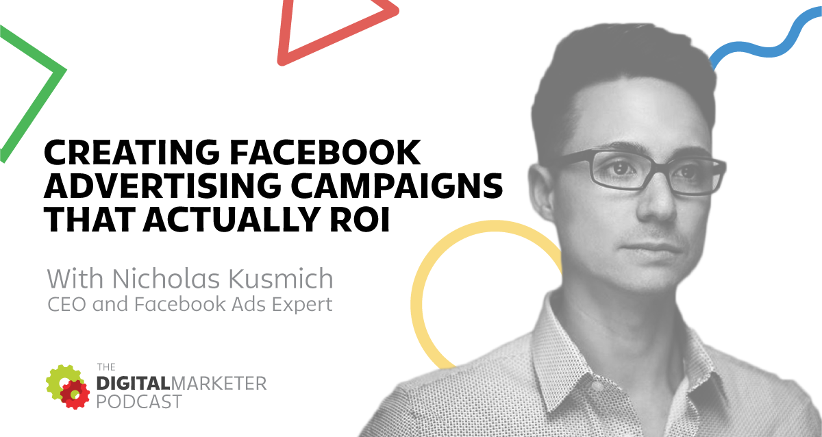 Episode 9: Nicholas Kusmich, CEO and Facebook Ads Expert on Creating Facebook Advertising Campaigns That Actually ROI