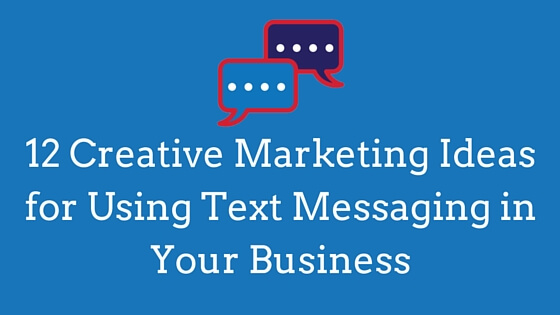 12 Creative Marketing Ideas for Using Text Messaging in Your Business