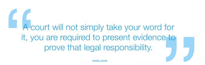 A court will not simply take your word for it, you are required to present evidence to prove that legal responsibility.