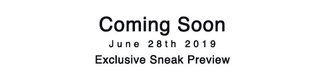 <p>Coming Soon. June 28th, 2019 - Exclusive Sneak Preview</p>