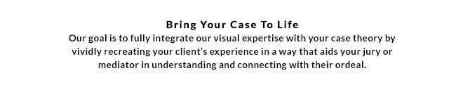 Our goal is to fully integrate our visual expertise with your case theory by vividly recreating your client's experience in a way that aids your jury or mediator in understanding and connecting with their ordeal.