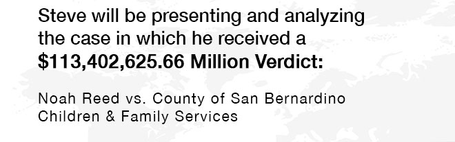 <p>Steve will be presenting and analyzing the case in which he received a $113,402,625.66 Million Verdict: Noah Reed vs. County of San Bernardino Children & Family Services</p>