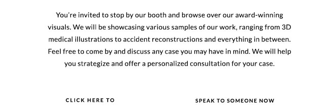 <p>You're invited to stop by our booth and browse over our award-winning visuals. We will be showcasing various samples of our work, ranging from 3D medical iilustrations to accident reconstructions and everything in between. Feel free to come by and discuss any case you may have in mind. We will help you strategize and offer personalized consultation for your case.</p>