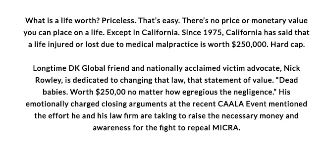 What is a life worth? Priceless. That's easy. There no price or monetary value you can place on a life. Except in California. Since 1975, California has said that a life injured or lost due to medical malpractice is worth $250,000. Hard cap. Longtime DK Global friend and nationally acclaimed victim advocate, Nick Rowley, is dedicated to changing that law, that statement of value.
