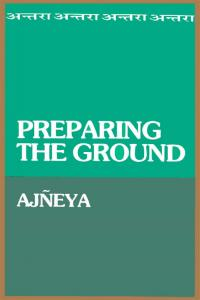 Preparing the Ground: (SACHCHIDANANDA VATSYAYAN)