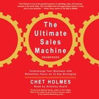 The Ultimate Sales Machine: Turbocharge Your Business with Relentless Focus on 12 Key Strategies (by Chet Holmes) (UNABRIDGED A