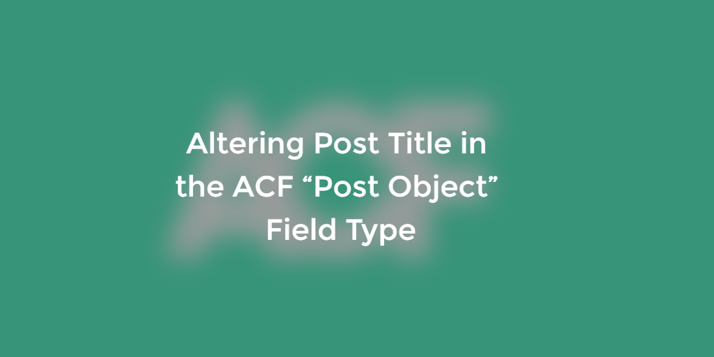 "Appending Custom Data To Post Title For The ACF ""Post Object"" Field Type"