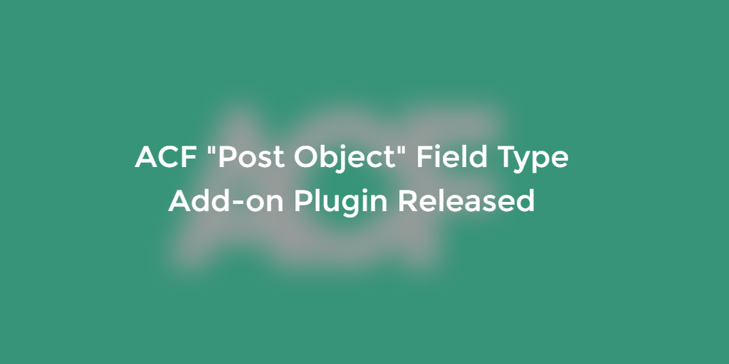 "WordPress ACF ""Post Object"" Field Type Add-on Plugin Released"