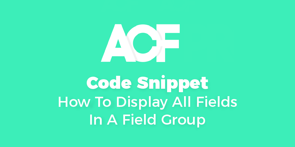 ACF - How To Display All Fields In A Field Group