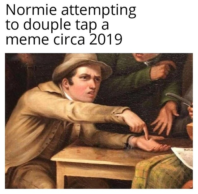 Normie attempting to double tap a meme circa 2019. reddit meme.
