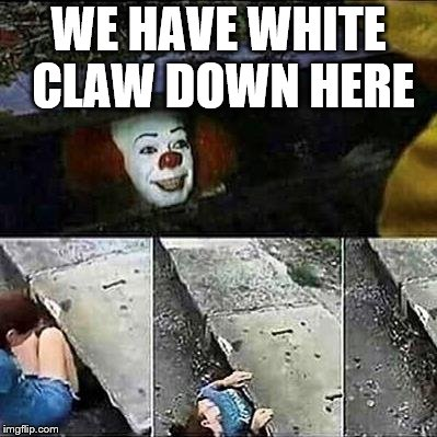IT meme - when we have white claw down here