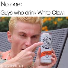 white claw meme -  no one: Guys who drink white claw: points to white claw