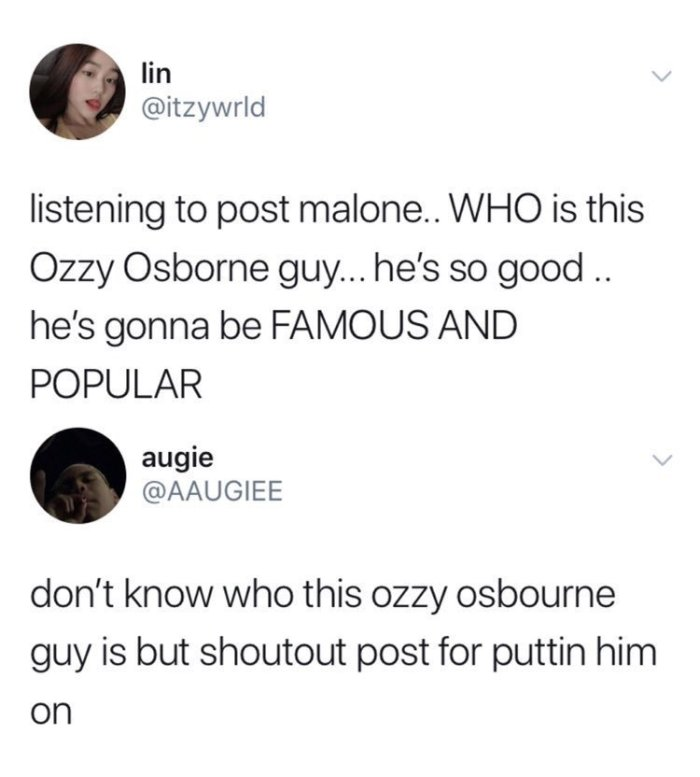 Tweet - listening to post malone.. WHO is this Ozzy Osbourne guy... he's so good .. he's gonna be FAMOUS AND POPULAR - don't know who this ozzy osbourne guy is but shoutout to post for puttin him on.