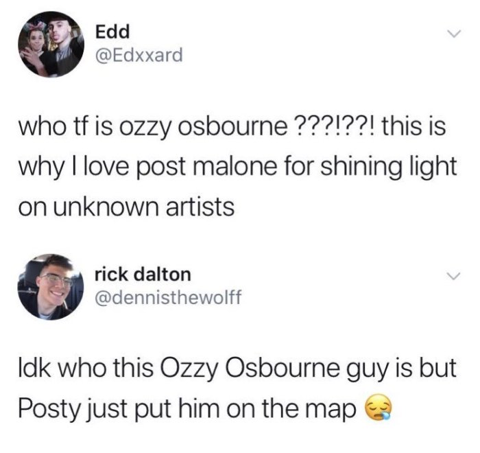 who tf is ozzy osbourne ???!??! this is why I love post malone for shining light on unknown artists. IDK who this Ozzy Osbourne guy is but Posty just put him on the map. Tweet.