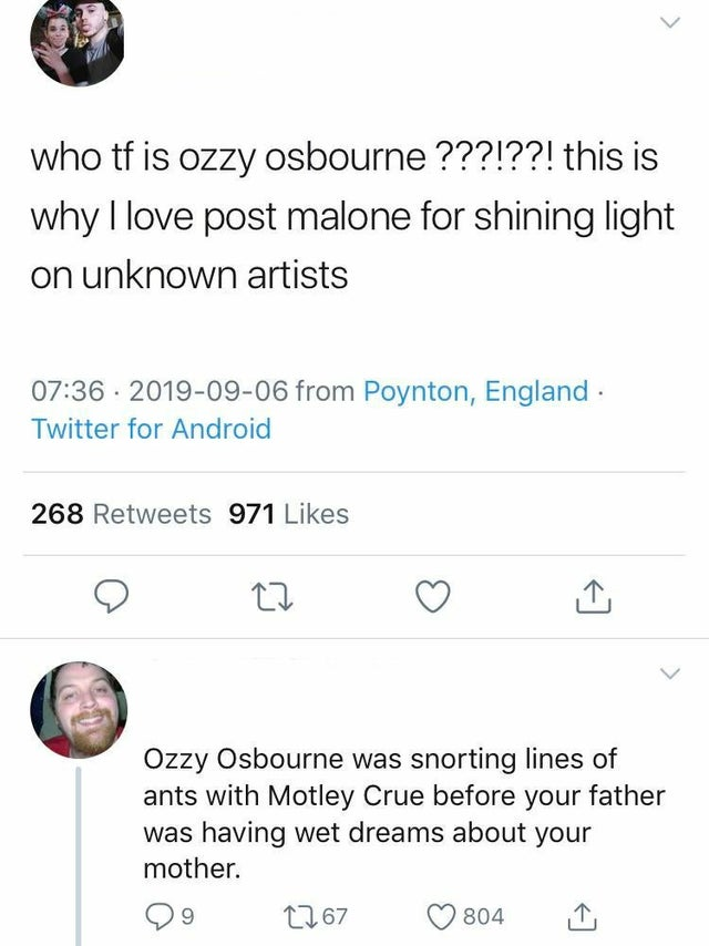 who tf is ozzy osbourne ???!??! this is why I love post malone for shining light on unknown artists. - Ozzy Osbourne was snorting lines of ants with Motley Crue before your father was having wet dreams about your mother.
