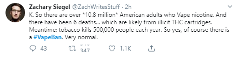 Zachary Siegel @ZachWritesStuff · 2h K. So there are over *10.8 million* American adults who Vape nicotine. And there have been 6 deaths... which are likely from illicit THC cartridges. Meantime: tobacco kills 500,000 people each year. So yes, of course there is a #VapeBan. Very normal.