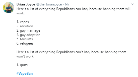 Brian Joyce @the_brianjoyce · 6h Here's a list of everything Republicans can ban, because banning them will work:  1. vapes  2. abortion  3. gay marriage  4. gay adoption 5. Muslims 6. refugees  Here's a list of everything Republicans can't ban, because banning them won't work:  1. guns  #VapeBan