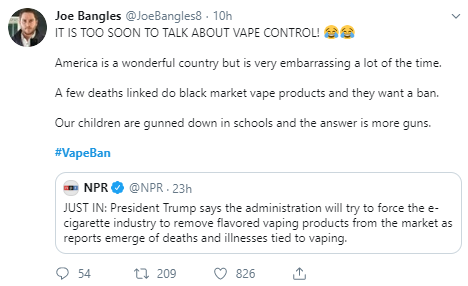 Joe Bangles @JoeBangles8 · 10h IT IS TOO SOON TO TALK ABOUT VAPE CONTROL!   America is a wonderful country but is very embarrassing a lot of the time.  A few deaths linked do black market vape products and they want a ban.  Our children are gunned down in schools and the answer is more guns.  #VapeBan