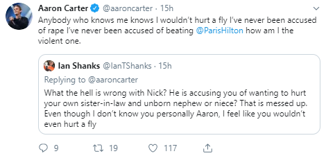 Aaron Carter @aaroncarter · 15h Anybody who knows me knows I wouldn't hurt a fly I've never been accused of rape I've never been accused of beating  @ParisHilton  how am I the violent one. Quote Tweet  Ian Shanks @IanTShanks  · 15h Replying to @aaroncarter What the hell is wrong with Nick? He is accusing you of wanting to hurt your own sister-in-law and unborn nephew or niece? That is messed up. Even though I don't know you personally Aaron, I feel like you wouldn't even hurt a fly