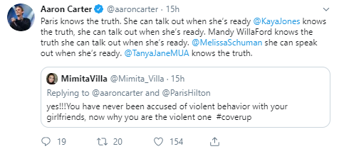 Aaron Carter @aaroncarter · 15h Paris knows the truth. She can talk out when she's ready  @KayaJones  knows the truth, she can talk out when she's ready. Mandy WillaFord knows the truth she can talk out when she's ready.  @MelissaSchuman  she can speak out when she's ready.  @TanyaJaneMUA  knows the truth. Quote Tweet  MimitaVilla @Mimita_Villa  · 15h Replying to @aaroncarter and @ParisHilton yes!!!You have never been accused of violent behavior with your girlfriends, now why you are the violent one  #coverup