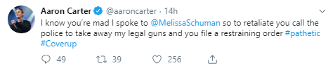 Aaron Carter @aaroncarter · 14h I know you're mad I spoke to  @MelissaSchuman  so to retaliate you call the police to take away my legal guns and you file a restraining order #pathetic #Coverup