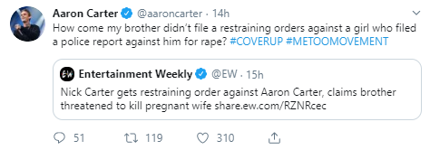 Aaron Carter @aaroncarter · 14h How come my brother didn't file a restraining orders against a girl who filed a police report against him for rape? #COVERUP #METOOMOVEMENT Quote Tweet  Entertainment Weekly @EW  · 15h Nick Carter gets restraining order against Aaron Carter, claims brother threatened to kill pregnant wife http://share.ew.com/RZNRcec