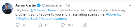 Aaron Carter @aaroncarter · 12h Hey love,  @MelissaSchuman  I'm not sorry that I spoke to you. Clearly my brother is sorry I spoke to you and is retaliating against me. #CoverUp #IGotYourBack #Metoomovement