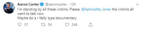 Aaron Carter @aaroncarter · 12h I'm standing by all these victims. Please.  @Aphrodite_Jones  the victims all want to talk now  Maybe do a r Kelly type documentary