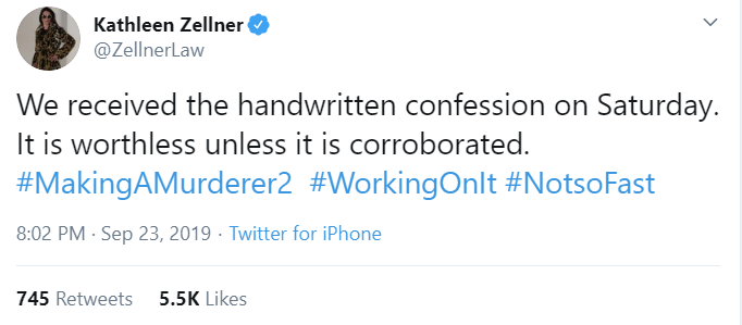 Kathleen Zellner @ZellnerLaw We received the handwritten confession on Saturday. It is worthless unless it is corroborated. #MakingAMurderer2  #WorkingOnIt #NotsoFast 8:02 PM · Sep 23, 2019·Twitter for iPhone 745  Retweets 5.5K  Likes